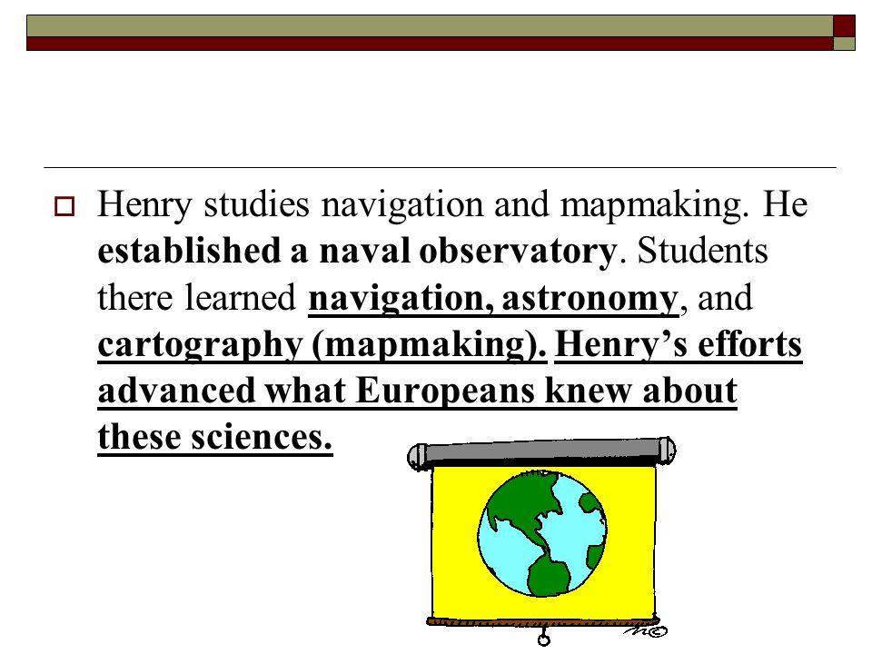  Henry studies navigation and mapmaking. He established a naval observatory.