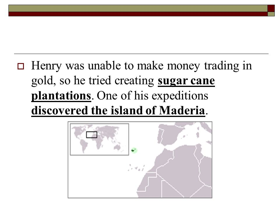 Henry was unable to make money trading in gold, so he tried creating sugar cane plantations.