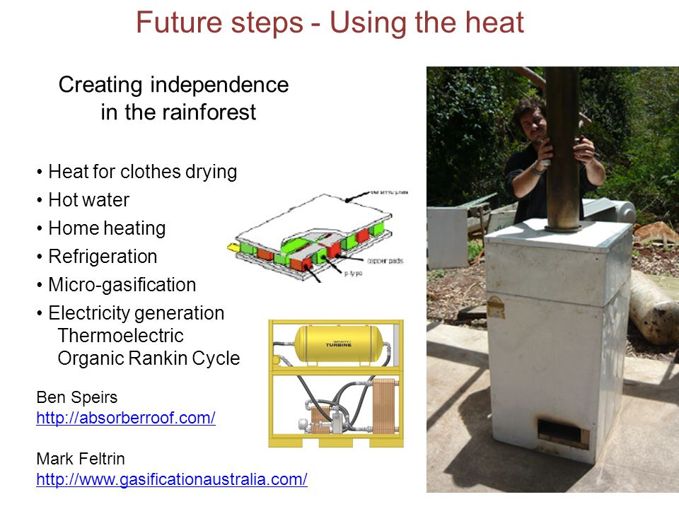 Future steps - Using the heat Ben Speirs http://absorberroof.com/ Mark Feltrin http://www.gasificationaustralia.com/ Heat for clothes drying Hot water Home heating Refrigeration Micro-gasification Electricity generation Thermoelectric Organic Rankin Cycle Creating independence in the rainforest