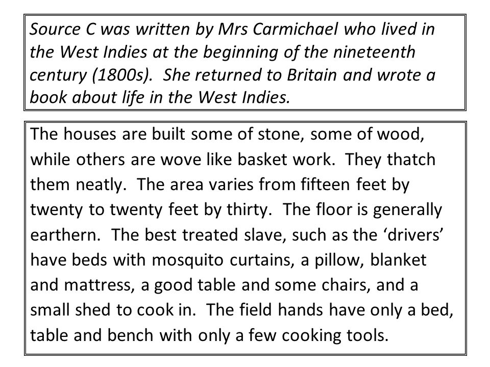 Source C was written by Mrs Carmichael who lived in the West Indies at the beginning of the nineteenth century (1800s). She returned to Britain and wr