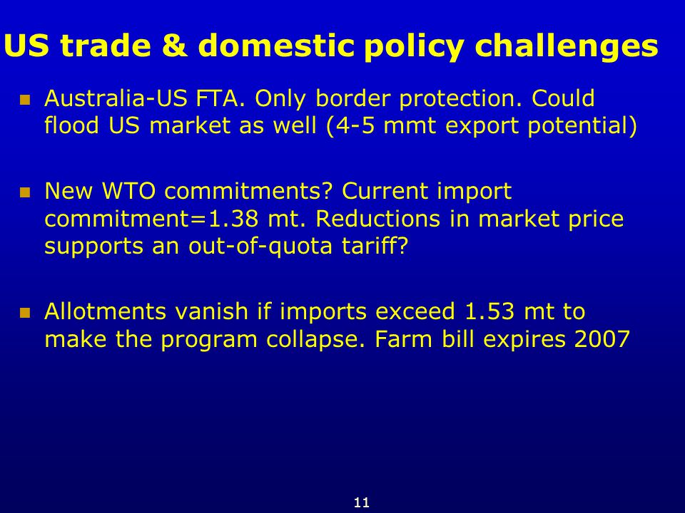11 US trade & domestic policy challenges Australia-US FTA. Only border protection. Could flood US market as well (4-5 mmt export potential) New WTO co
