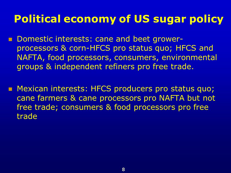 8 Political economy of US sugar policy Domestic interests: cane and beet grower- processors & corn-HFCS pro status quo; HFCS and NAFTA, food processor