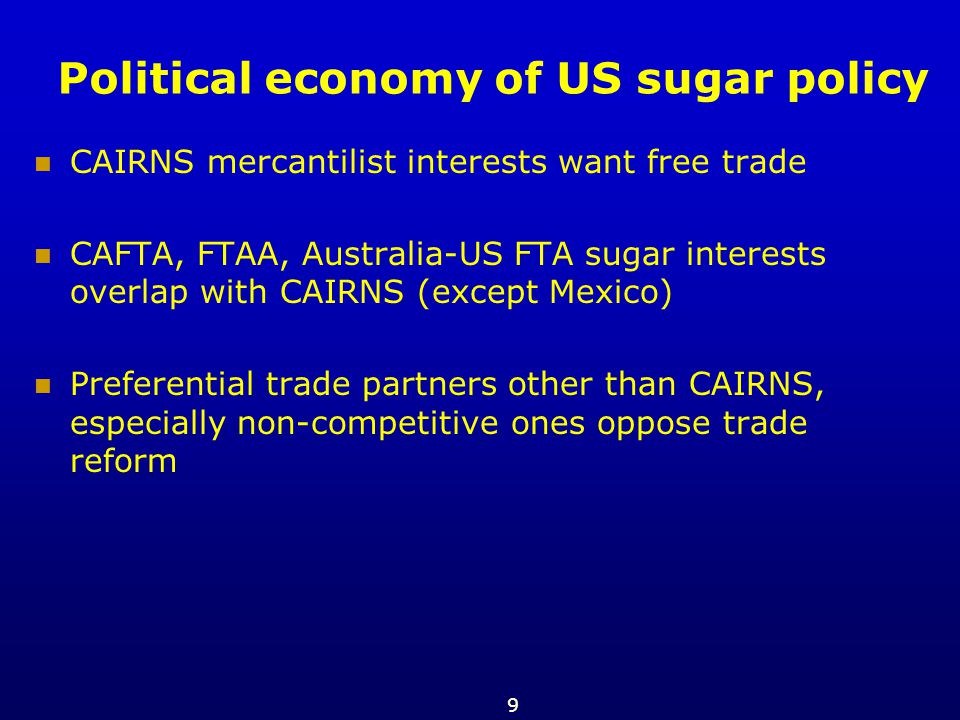 9 Political economy of US sugar policy CAIRNS mercantilist interests want free trade CAFTA, FTAA, Australia-US FTA sugar interests overlap with CAIRNS