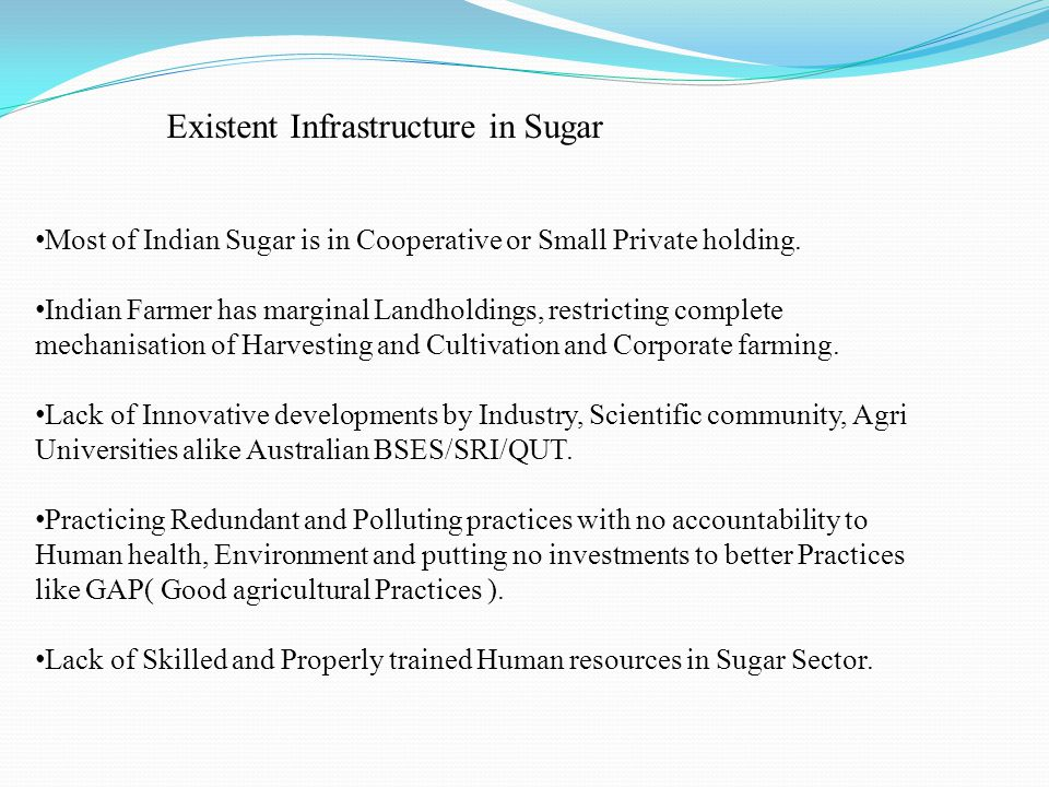 Existent Infrastructure in Sugar Most of Indian Sugar is in Cooperative or Small Private holding. Indian Farmer has marginal Landholdings, restricting