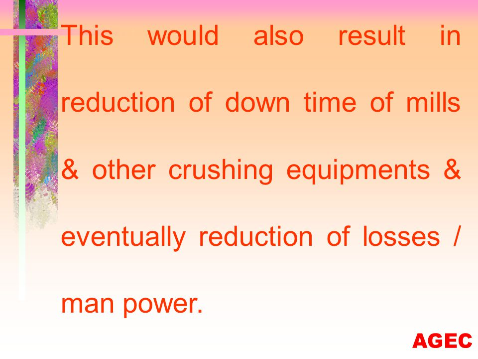 Crushing rate would become more uniform & continuous resulting in smooth operation of plants.