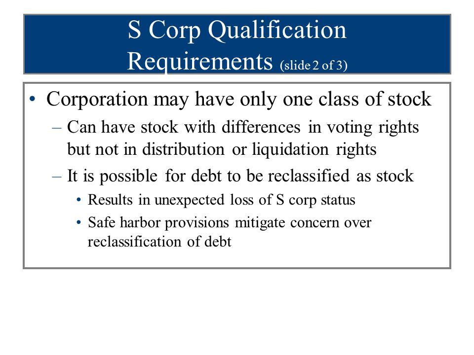 S Corp Qualification Requirements (slide 2 of 3) Corporation may have only one class of stock –Can have stock with differences in voting rights but no