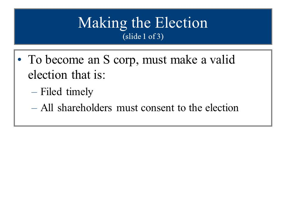 Making the Election (slide 1 of 3) To become an S corp, must make a valid election that is: –Filed timely –All shareholders must consent to the electi