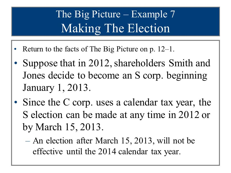The Big Picture – Example 7 Making The Election Return to the facts of The Big Picture on p. 12–1. Suppose that in 2012, shareholders Smith and Jones