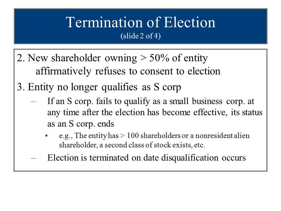 Termination of Election (slide 2 of 4) 2. New shareholder owning > 50% of entity affirmatively refuses to consent to election 3. Entity no longer qual