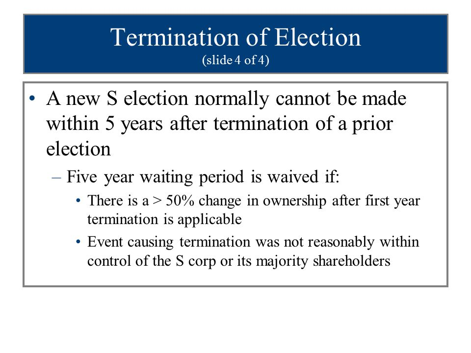 Termination of Election (slide 4 of 4) A new S election normally cannot be made within 5 years after termination of a prior election –Five year waitin