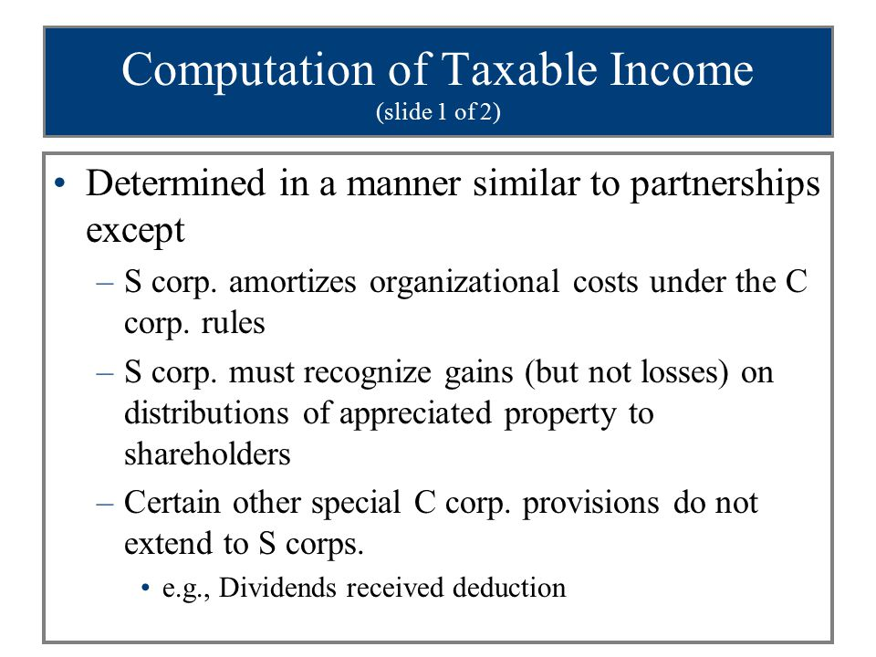 Computation of Taxable Income (slide 1 of 2) Determined in a manner similar to partnerships except –S corp. amortizes organizational costs under the C