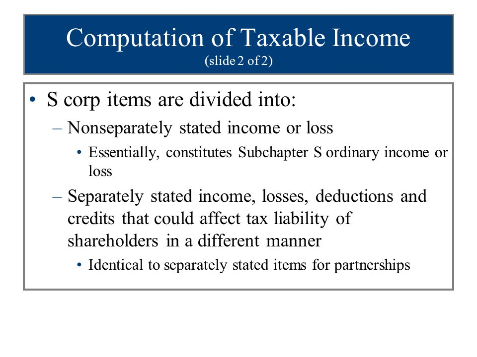 Computation of Taxable Income (slide 2 of 2) S corp items are divided into: –Nonseparately stated income or loss Essentially, constitutes Subchapter S