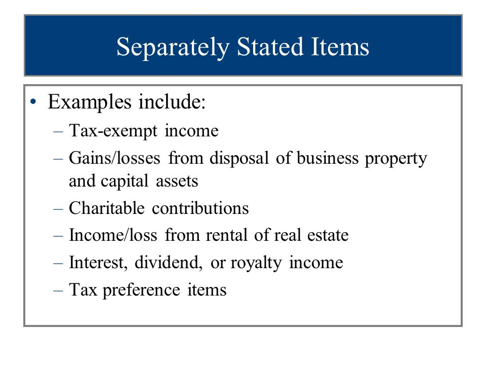 Separately Stated Items Examples include: –Tax-exempt income –Gains/losses from disposal of business property and capital assets –Charitable contribut