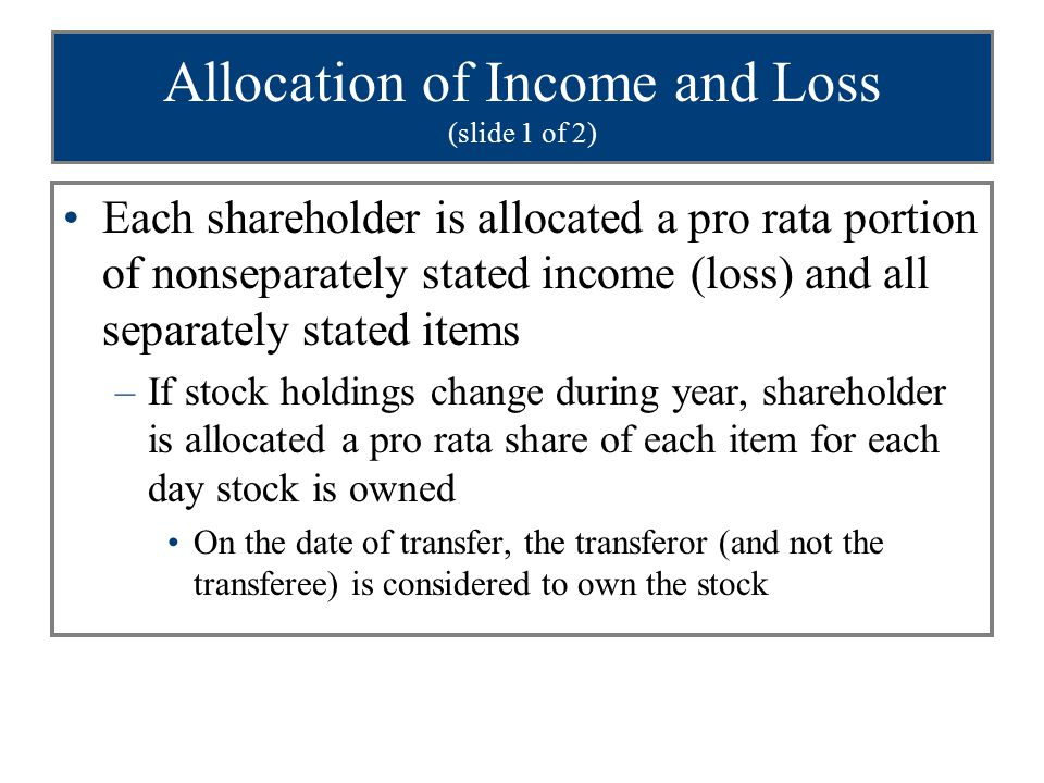 Allocation of Income and Loss (slide 1 of 2) Each shareholder is allocated a pro rata portion of nonseparately stated income (loss) and all separately stated items –If stock holdings change during year, shareholder is allocated a pro rata share of each item for each day stock is owned On the date of transfer, the transferor (and not the transferee) is considered to own the stock