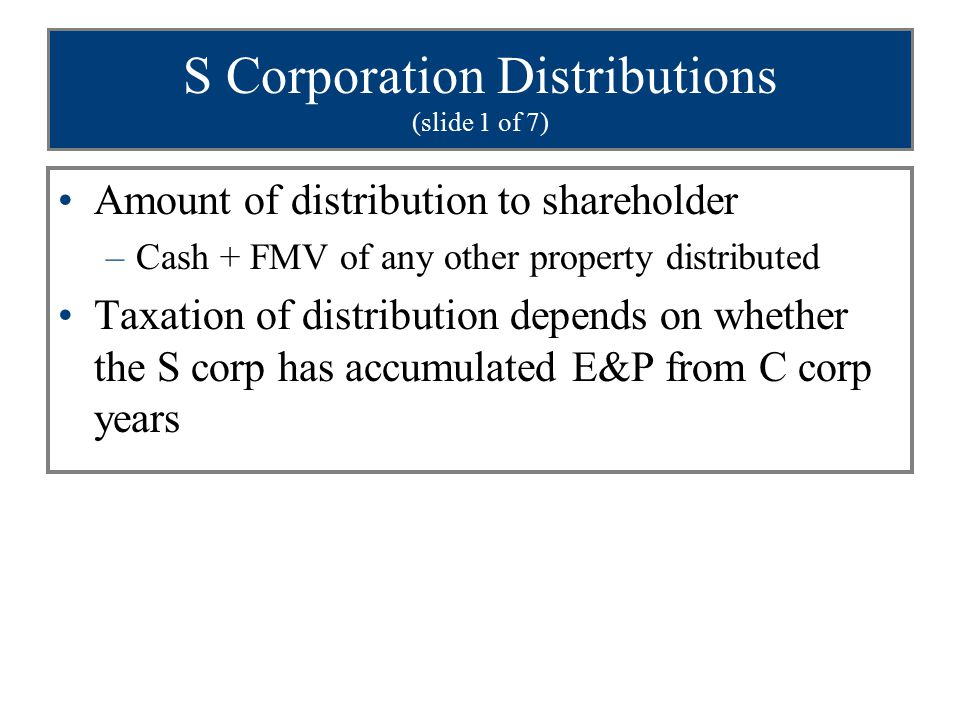 S Corporation Distributions (slide 1 of 7) Amount of distribution to shareholder –Cash + FMV of any other property distributed Taxation of distribution depends on whether the S corp has accumulated E&P from C corp years