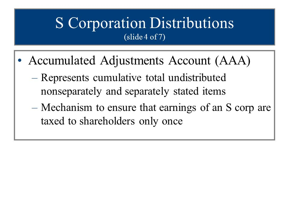 S Corporation Distributions (slide 4 of 7) Accumulated Adjustments Account (AAA) –Represents cumulative total undistributed nonseparately and separate