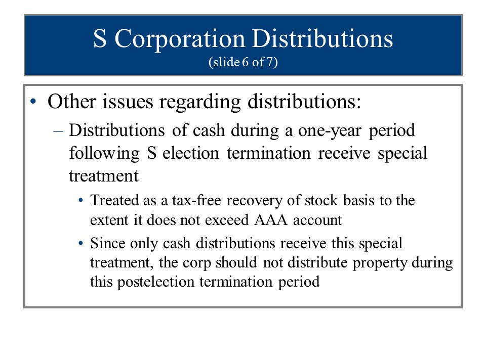 S Corporation Distributions (slide 6 of 7) Other issues regarding distributions: –Distributions of cash during a one-year period following S election termination receive special treatment Treated as a tax-free recovery of stock basis to the extent it does not exceed AAA account Since only cash distributions receive this special treatment, the corp should not distribute property during this postelection termination period