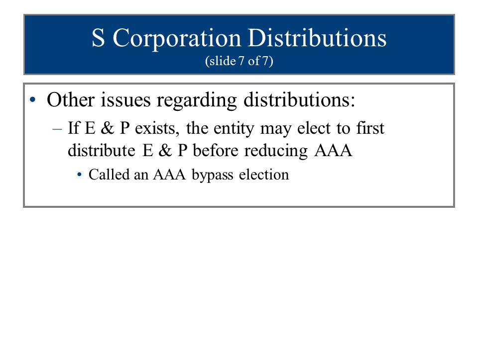 S Corporation Distributions (slide 7 of 7) Other issues regarding distributions: –If E & P exists, the entity may elect to first distribute E & P before reducing AAA Called an AAA bypass election