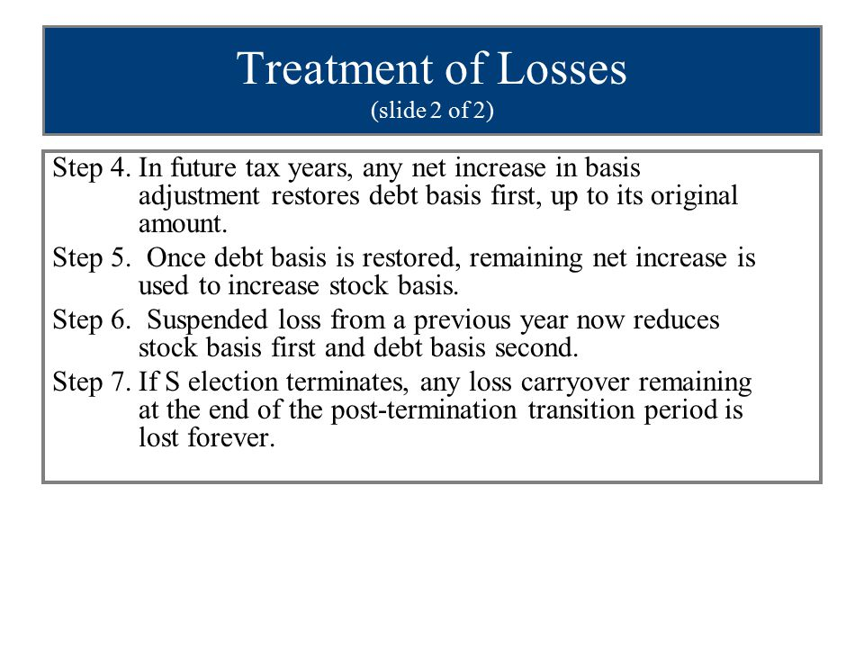 Treatment of Losses (slide 2 of 2) Step 4.In future tax years, any net increase in basis adjustment restores debt basis first, up to its original amount.