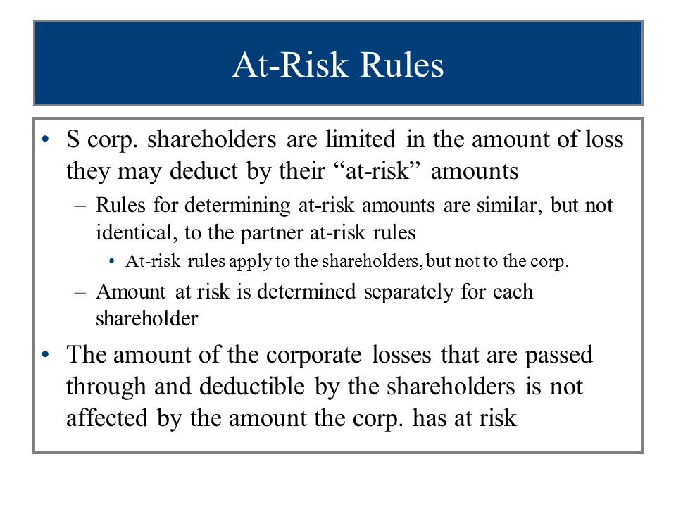 """At-Risk Rules S corp. shareholders are limited in the amount of loss they may deduct by their """"at-risk"""" amounts –Rules for determining at-risk amounts"""