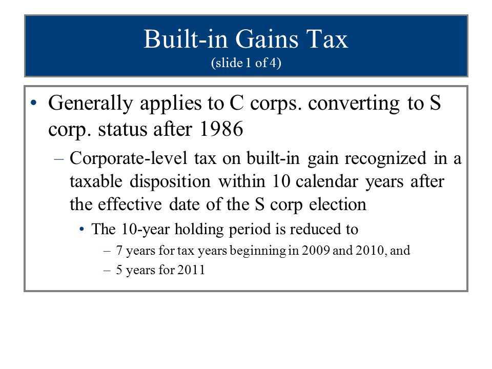 Built-in Gains Tax (slide 1 of 4) Generally applies to C corps. converting to S corp. status after 1986 –Corporate-level tax on built-in gain recogniz