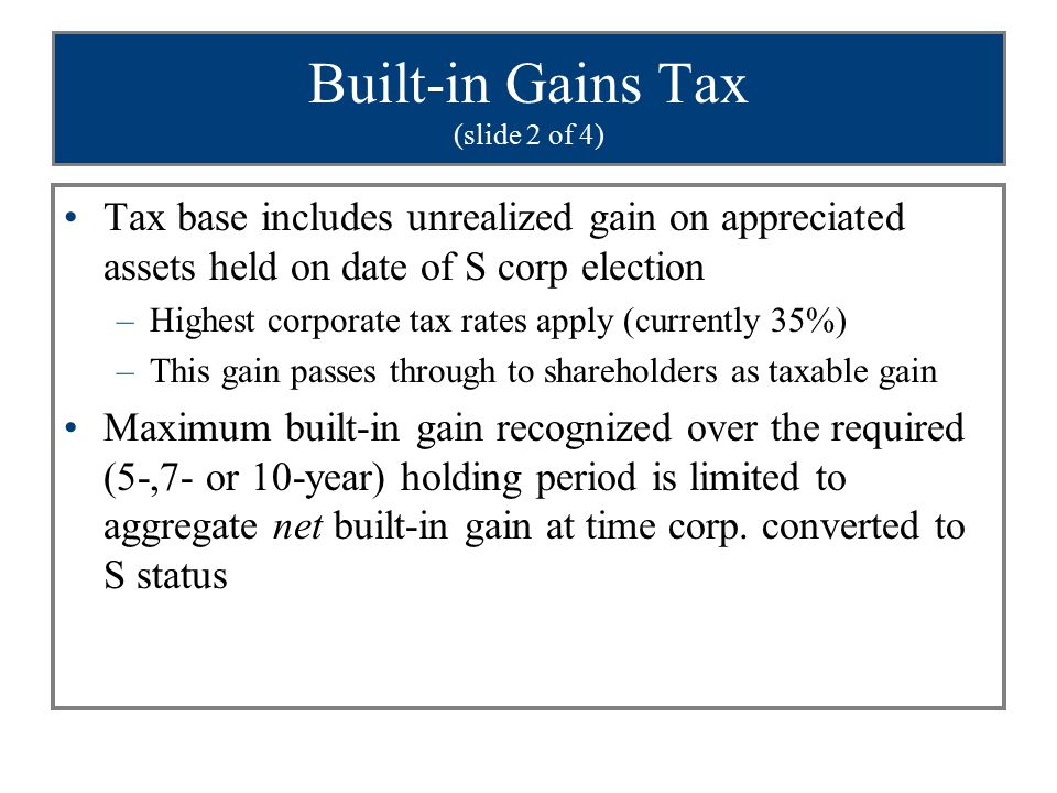 Built-in Gains Tax (slide 2 of 4) Tax base includes unrealized gain on appreciated assets held on date of S corp election –Highest corporate tax rates apply (currently 35%) –This gain passes through to shareholders as taxable gain Maximum built-in gain recognized over the required (5-,7- or 10-year) holding period is limited to aggregate net built-in gain at time corp.