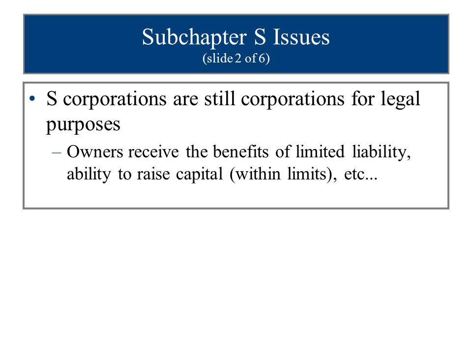 Subchapter S Issues (slide 2 of 6) S corporations are still corporations for legal purposes –Owners receive the benefits of limited liability, ability