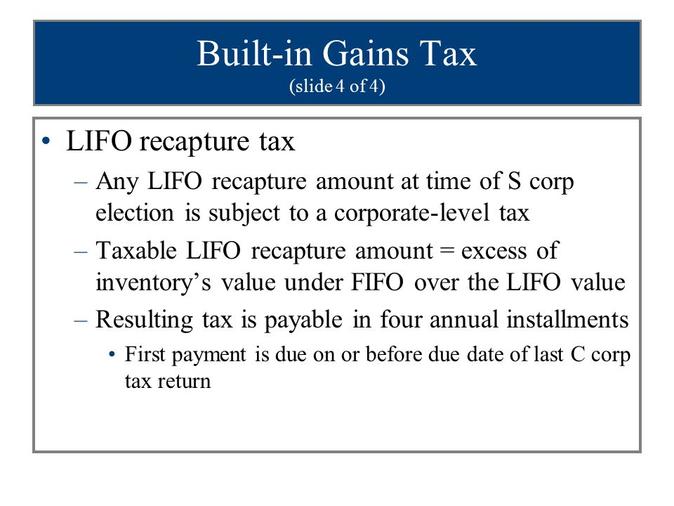 Built-in Gains Tax (slide 4 of 4) LIFO recapture tax –Any LIFO recapture amount at time of S corp election is subject to a corporate-level tax –Taxabl