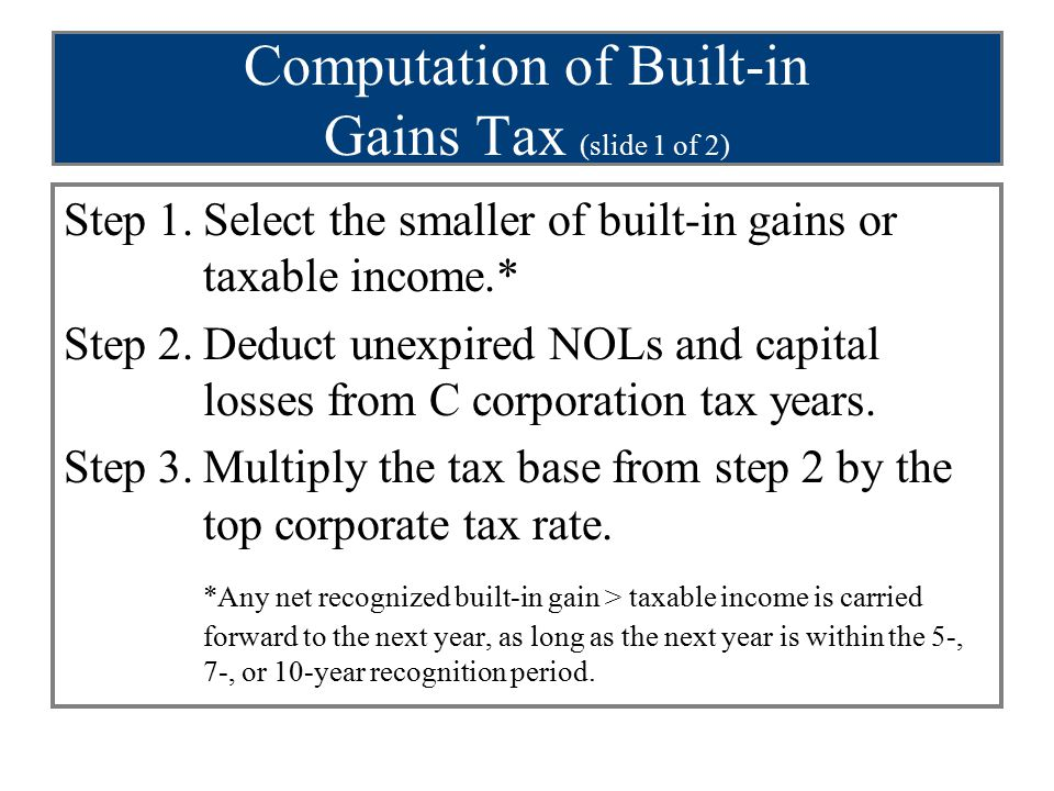 Computation of Built-in Gains Tax (slide 1 of 2) Step 1.Select the smaller of built-in gains or taxable income.* Step 2.Deduct unexpired NOLs and capi