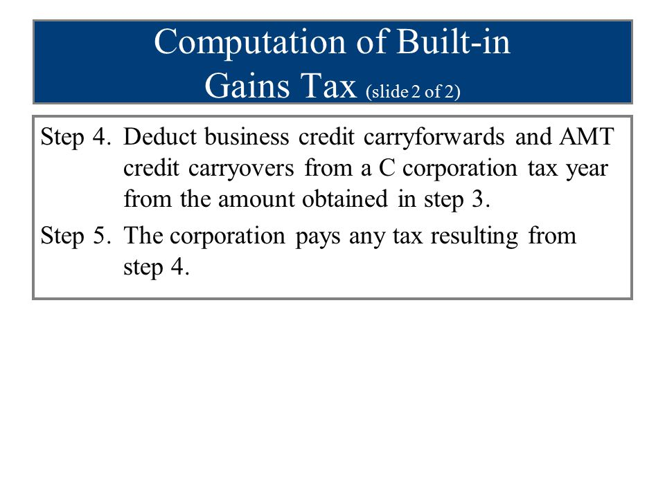 Computation of Built-in Gains Tax (slide 2 of 2) Step 4.Deduct business credit carryforwards and AMT credit carryovers from a C corporation tax year f