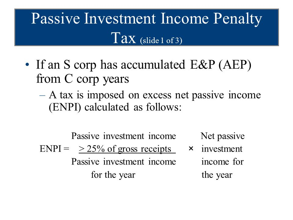 Passive Investment Income Penalty Tax (slide 1 of 3) If an S corp has accumulated E&P (AEP) from C corp years –A tax is imposed on excess net passive income (ENPI) calculated as follows: Passive investment income Net passive ENPI = > 25% of gross receipts × investment Passive investment income income for for the year the year