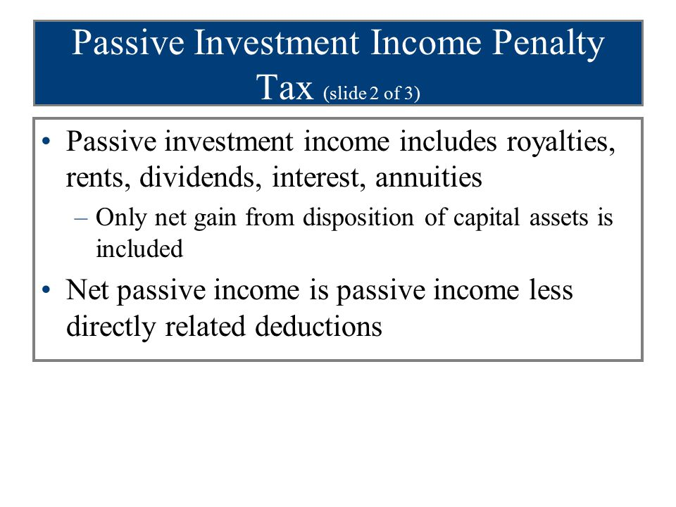 Passive Investment Income Penalty Tax (slide 2 of 3) Passive investment income includes royalties, rents, dividends, interest, annuities –Only net gai