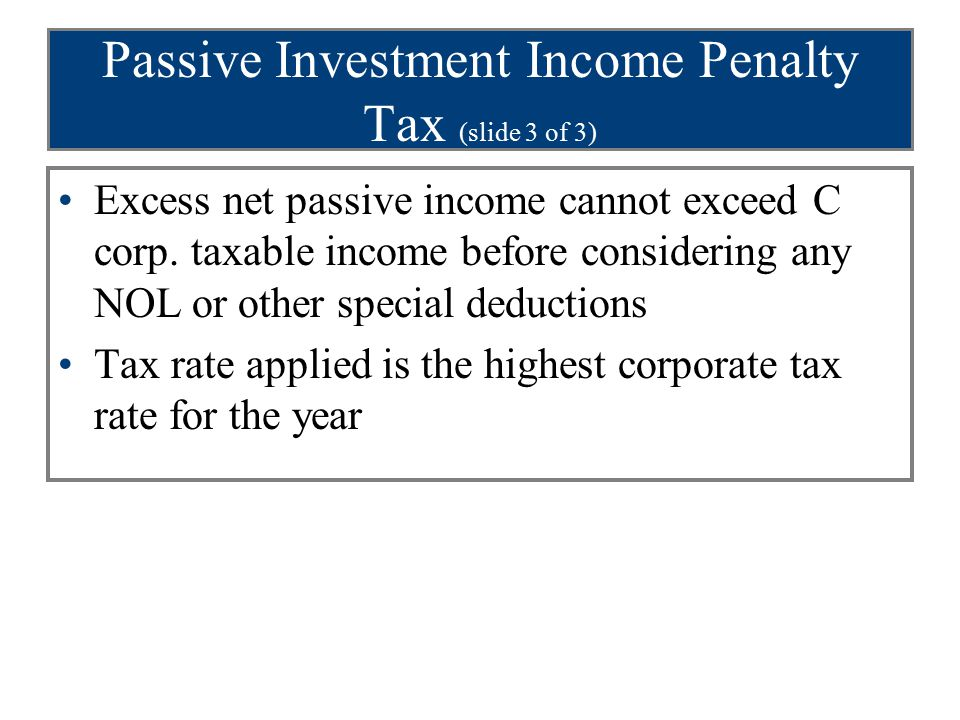 Passive Investment Income Penalty Tax (slide 3 of 3) Excess net passive income cannot exceed C corp. taxable income before considering any NOL or othe