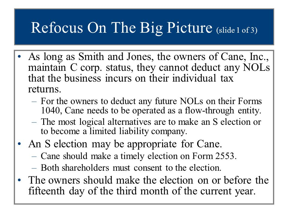 Refocus On The Big Picture (slide 1 of 3) As long as Smith and Jones, the owners of Cane, Inc., maintain C corp. status, they cannot deduct any NOLs t