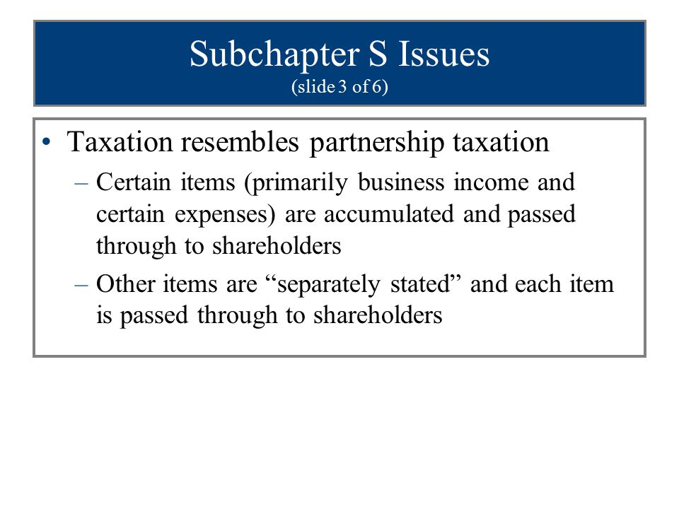 Subchapter S Issues (slide 3 of 6) Taxation resembles partnership taxation –Certain items (primarily business income and certain expenses) are accumulated and passed through to shareholders –Other items are separately stated and each item is passed through to shareholders