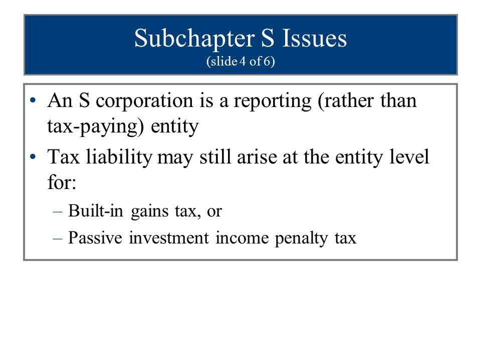 Subchapter S Issues (slide 4 of 6) An S corporation is a reporting (rather than tax-paying) entity Tax liability may still arise at the entity level f