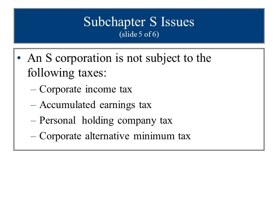 Subchapter S Issues (slide 5 of 6) An S corporation is not subject to the following taxes: –Corporate income tax –Accumulated earnings tax –Personal holding company tax –Corporate alternative minimum tax