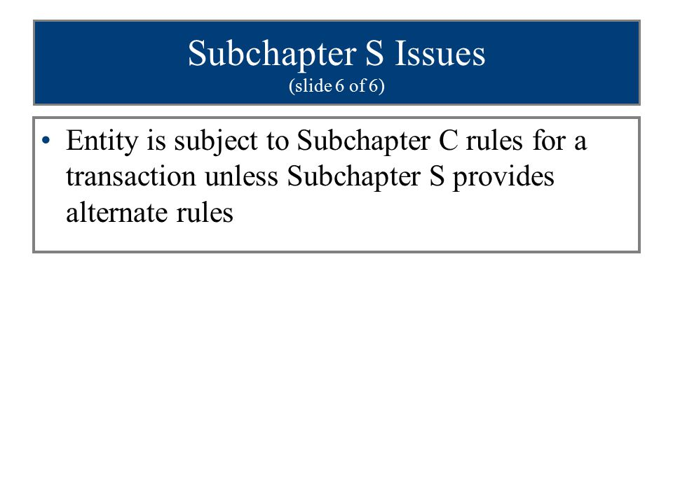 Subchapter S Issues (slide 6 of 6) Entity is subject to Subchapter C rules for a transaction unless Subchapter S provides alternate rules