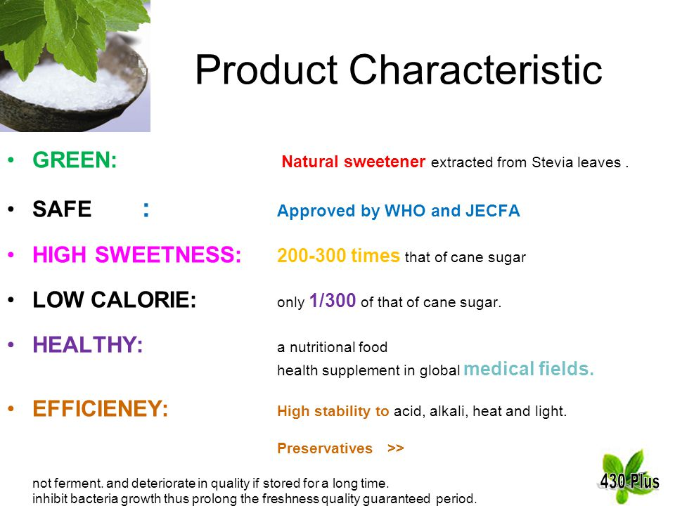 Product Characteristic GREEN: Natural sweetener extracted from Stevia leaves. SAFE : Approved by WHO and JECFA HIGH SWEETNESS: 200-300 times that of c