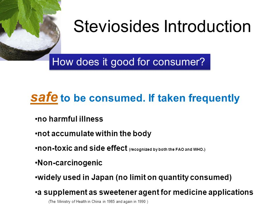 Steviosides Introduction safe to be consumed. If taken frequently How does it good for consumer? no harmful illness not accumulate within the body non