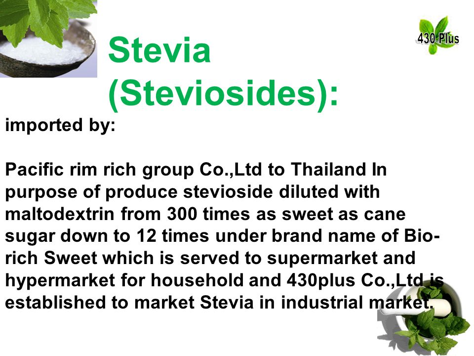 Stevia (Steviosides): imported by: Pacific rim rich group Co.,Ltd to Thailand In purpose of produce stevioside diluted with maltodextrin from 300 times as sweet as cane sugar down to 12 times under brand name of Bio- rich Sweet which is served to supermarket and hypermarket for household and 430plus Co.,Ltd is established to market Stevia in industrial market.