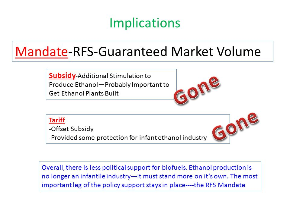 Implications Mandate-RFS-Guaranteed Market Volume Subsidy -Additional Stimulation to Produce Ethanol—Probably Important to Get Ethanol Plants Built Tariff -Offset Subsidy -Provided some protection for infant ethanol industry Overall, there is less political support for biofuels.