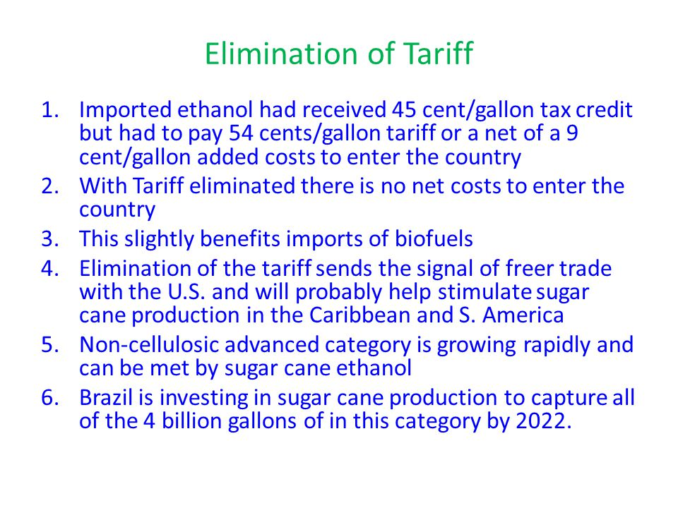 Elimination of Tariff 1.Imported ethanol had received 45 cent/gallon tax credit but had to pay 54 cents/gallon tariff or a net of a 9 cent/gallon added costs to enter the country 2.With Tariff eliminated there is no net costs to enter the country 3.This slightly benefits imports of biofuels 4.Elimination of the tariff sends the signal of freer trade with the U.S.