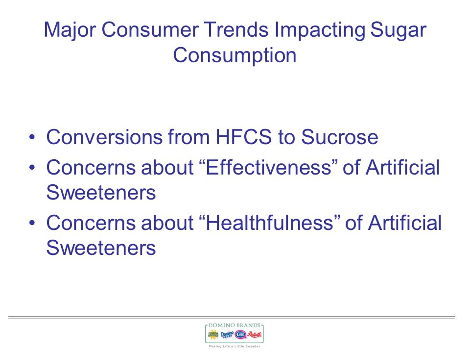 Major Consumer Trends Impacting Sugar Consumption Conversions from HFCS to Sucrose Concerns about Effectiveness of Artificial Sweeteners Concerns about Healthfulness of Artificial Sweeteners