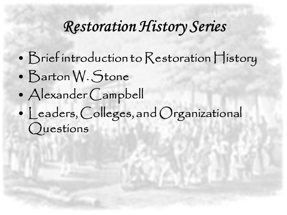 Restoration History Series Brief introduction to Restoration History Barton W. Stone Alexander Campbell Leaders, Colleges, and Organizational Question