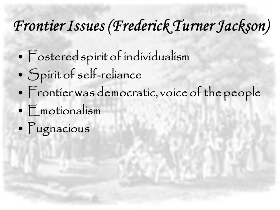 Frontier Issues (Frederick Turner Jackson) Fostered spirit of individualism Spirit of self-reliance Frontier was democratic, voice of the people Emotionalism Pugnacious