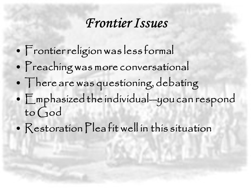 Frontier Issues Frontier religion was less formal Preaching was more conversational There are was questioning, debating Emphasized the individual—you can respond to God Restoration Plea fit well in this situation