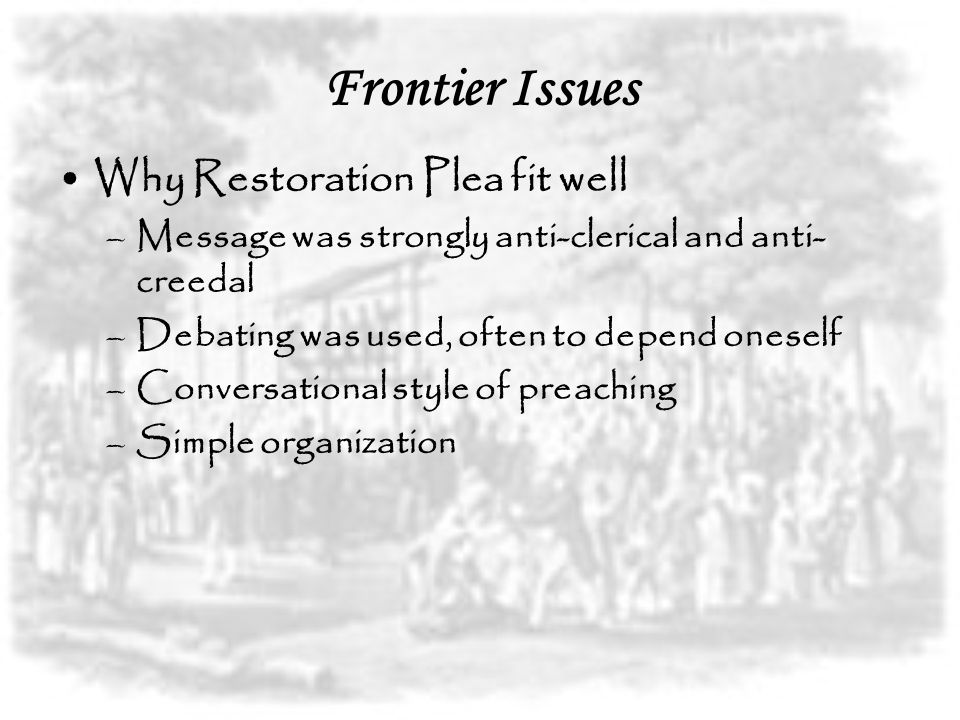 Frontier Issues Why Restoration Plea fit well –Message was strongly anti-clerical and anti- creedal –Debating was used, often to depend oneself –Conve