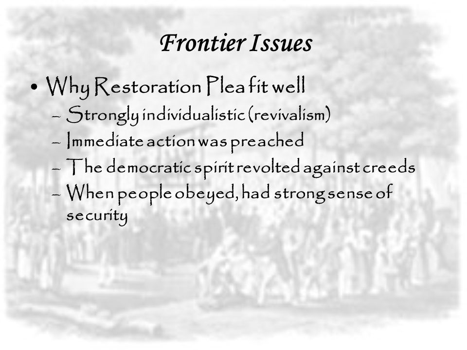 Frontier Issues Why Restoration Plea fit well –Strongly individualistic (revivalism) –Immediate action was preached –The democratic spirit revolted ag
