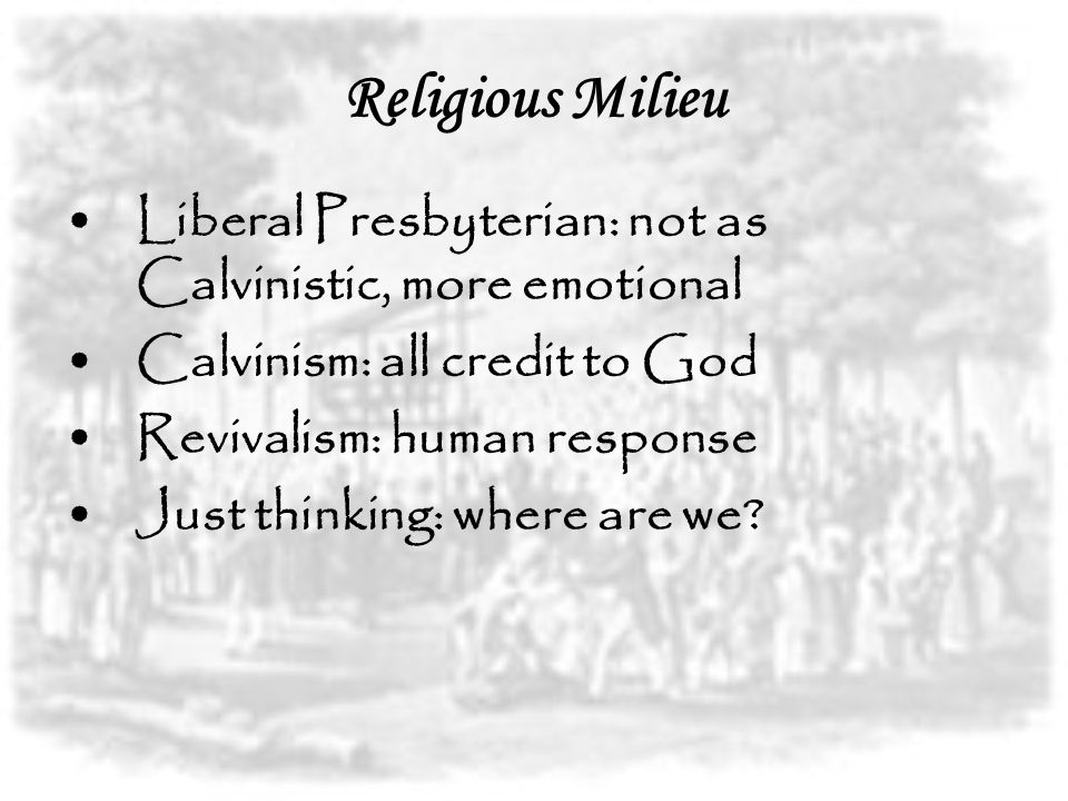 Religious Milieu Liberal Presbyterian: not as Calvinistic, more emotional Calvinism: all credit to God Revivalism: human response Just thinking: where are we